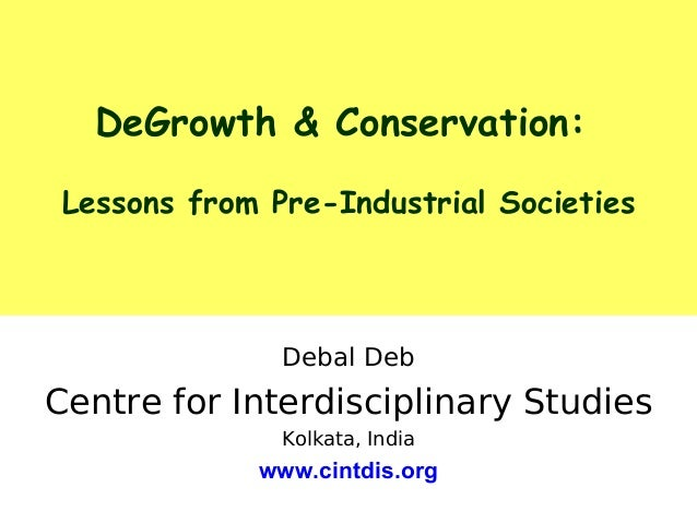 DeGrowth & Conservation: Lessons from Pre-Industrial Societies Debal Deb Centre for Interdisciplinary Studies Kolkata, Ind...
