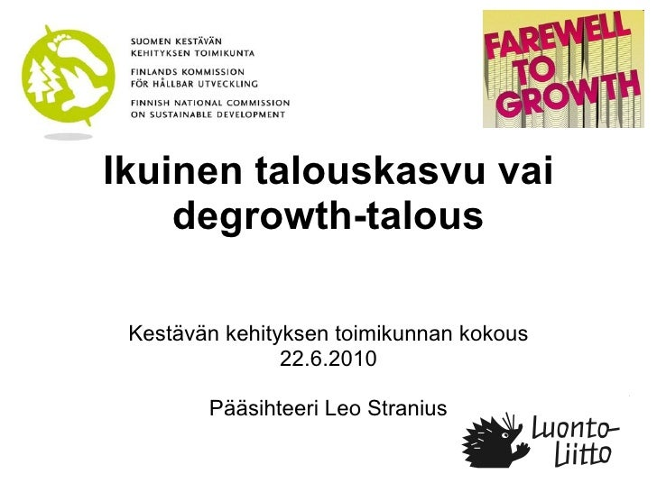 Ikuinen talouskasvu vai degrowth-talous Kestävän kehityksen toimikunnan kokous 22.6.2010 Pääsihteeri Leo Stranius