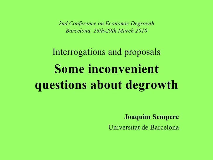 2nd Conference on Economic Degrowth Barcelona, 26th-29th March 2010 Interrogations and proposals Some inconvenient questio...
