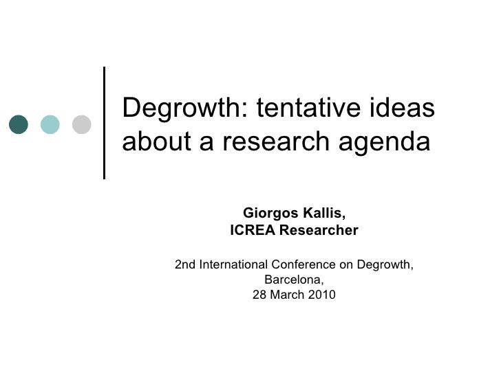 Degrowth: tentative ideas about a research agenda Giorgos Kallis, ICREA Researcher 2nd International Conference on Degrowt...