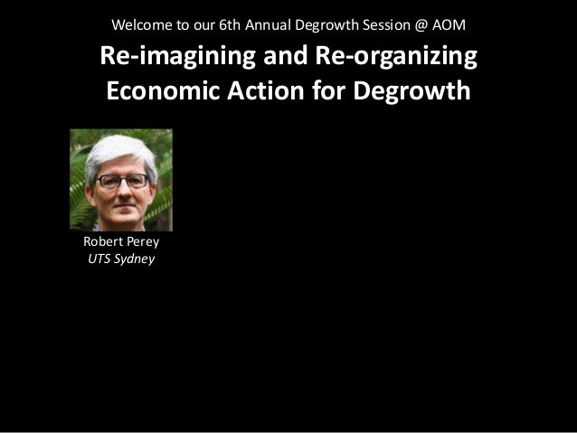 Re-imagining and Re-organizing Economic Action for Degrowth Slide 3