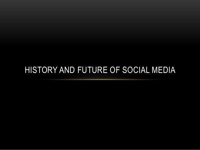 HISTORY AND FUTURE OF SOCIAL MEDIA