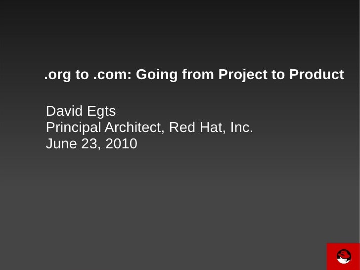 .org to .com: Going from Project to Product  David Egts Principal Architect, Red Hat, Inc. June 23, 2010