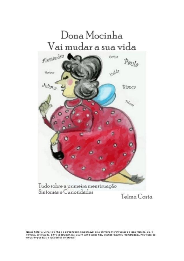 Nessa história Dona Mocinha é a personagem responsável pela primeira menstruação de toda menina. Ela éconfusa, estressada,...