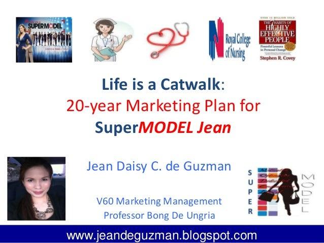 Life is a Catwalk: 20-year Marketing Plan for SuperMODEL Jean Jean Daisy C. de Guzman V60 Marketing Management Professor B...