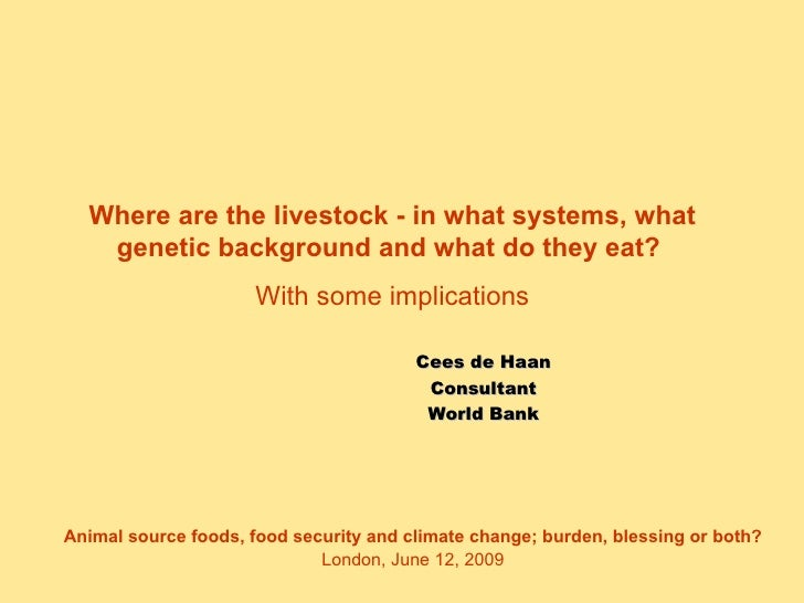 Cees de Haan Consultant World Bank Where are the livestock - in what systems, what genetic background and what do they eat...