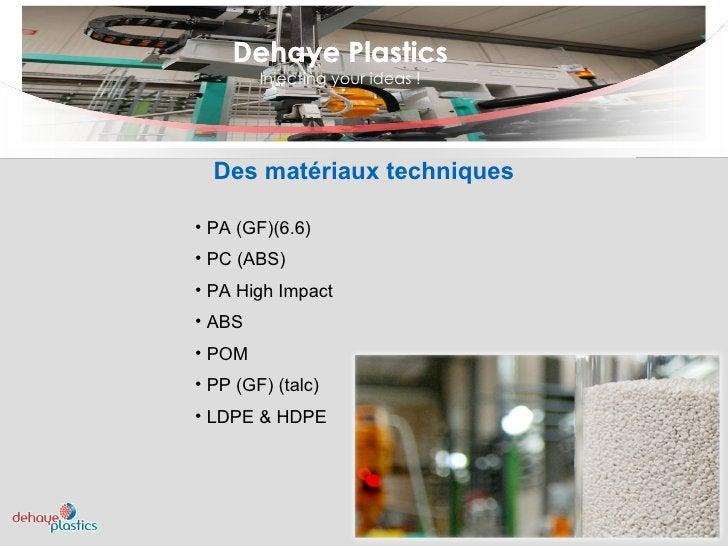 Dehaye Plastics Injecting your ideas ! Dehaye Plastics <ul><ul><li>PA (GF)(6.6)  </li></ul></ul><ul><ul><li>PC (ABS)  </li...