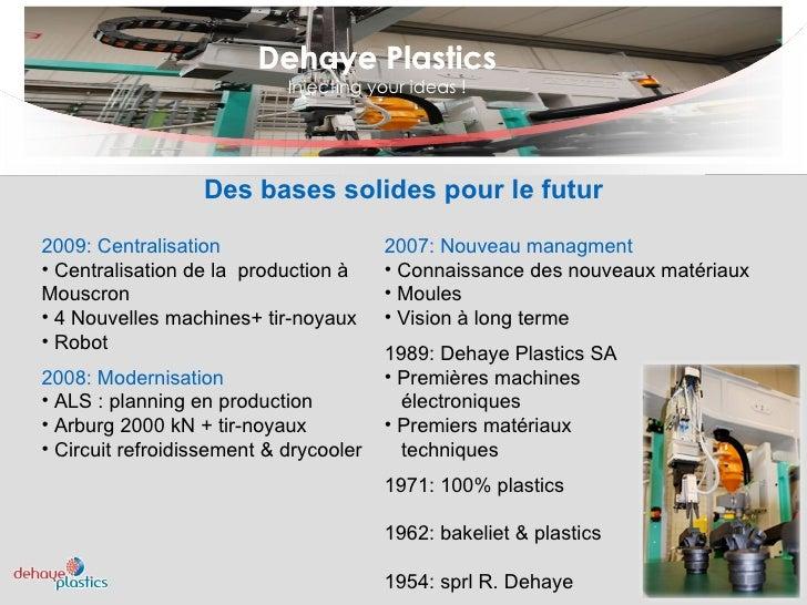 Dehaye Plastics Injecting your ideas ! Dehaye Plastics Des bases solides pour le futur <ul><li>2009: Centralisation </li><...
