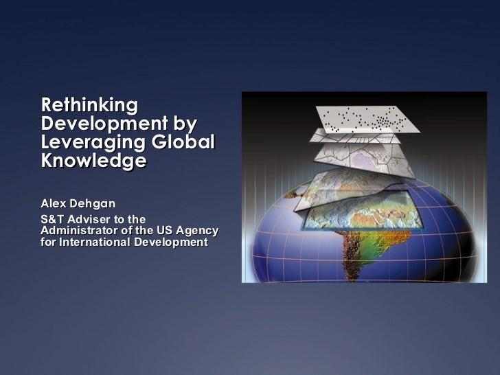RethinkingDevelopment byLeveraging GlobalKnowledgeAlex DehganS&T Adviser to theAdministrator of the US Agencyfor Internati...
