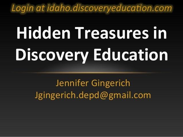 Hidden Treasures in Discovery Education Jennifer Gingerich Jgingerich.depd@gmail.com
