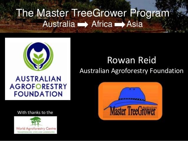 The Master TreeGrower Program Australia  Africa  Asia  Rowan Reid Australian Agroforestry Foundation  With thanks to the