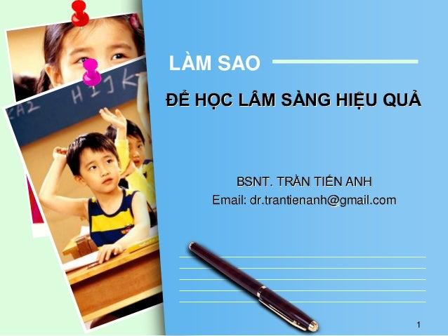 ĐỂ HỌC LÂM SÀNG HIỆU QUẢ BSNT. TRẦN TIẾN ANH Email: dr.trantienanh@gmail.com LÀM SAO 1