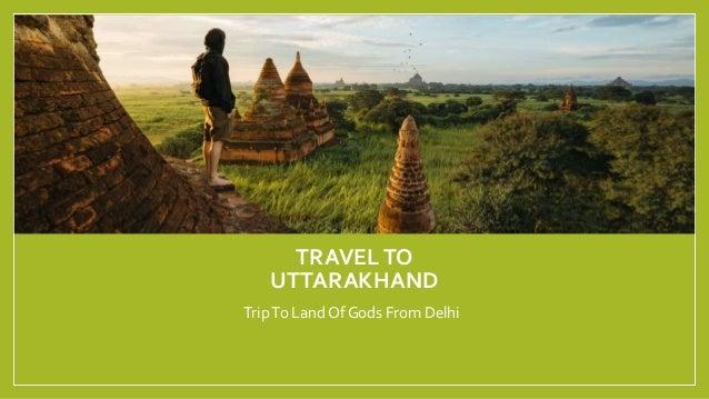 TRAVELTO UTTARAKHAND TripTo Land Of Gods From Delhi