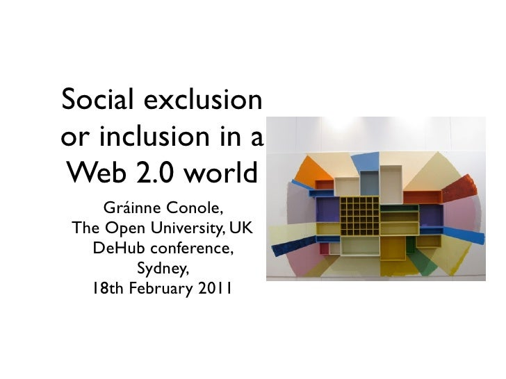 Social exclusionor inclusion in aWeb 2.0 world    Gráinne Conole,The Open University, UK  DeHub conference,        Sydney,...