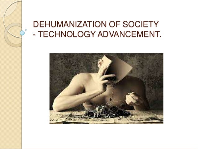 DEHUMANIZATION OF SOCIETY - TECHNOLOGY ADVANCEMENT.
