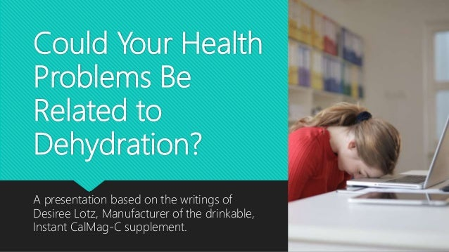 Could Your Health Problems Be Related to Dehydration? A presentation based on the writings of Desiree Lotz, Manufacturer o...