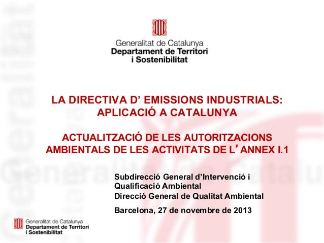 LA DIRECTIVA D' EMISSIONS INDUSTRIALS: APLICACIÓ A CATALUNYA ACTUALITZACIÓ DE LES AUTORITZACIONS AMBIENTALS DE LES ACTIVIT...