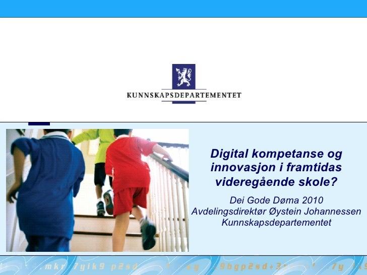Digital kompetanse og innovasjon i framtidas videregående skole? Dei Gode Døma 2010 Avdelingsdirektør Øystein Johannessen ...