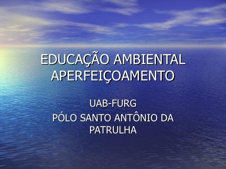 EDUCAÇÃO AMBIENTAL APERFEIÇOAMENTO        UAB-FURG PÓLO SANTO ANTÔNIO DA        PATRULHA