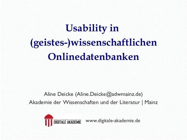 Usability in  (geistes-)wissenschaftlichen  Onlinedatenbanken  Aline Deicke (Aline.Deicke@adwmainz.de)  Akademie der Wisse...