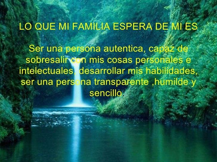 LO QUE MI FAMILIA ESPERA DE MI ES Ser una persona autentica, capaz de sobresalir con mis cosas personales e intelectuales,...