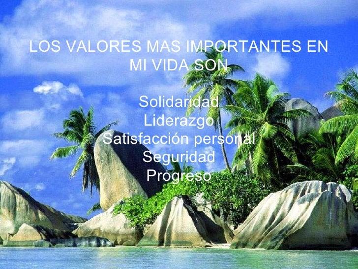 LOS VALORES MAS IMPORTANTES EN MI VIDA SON Solidaridad Liderazgo Satisfacción personal Seguridad Progreso