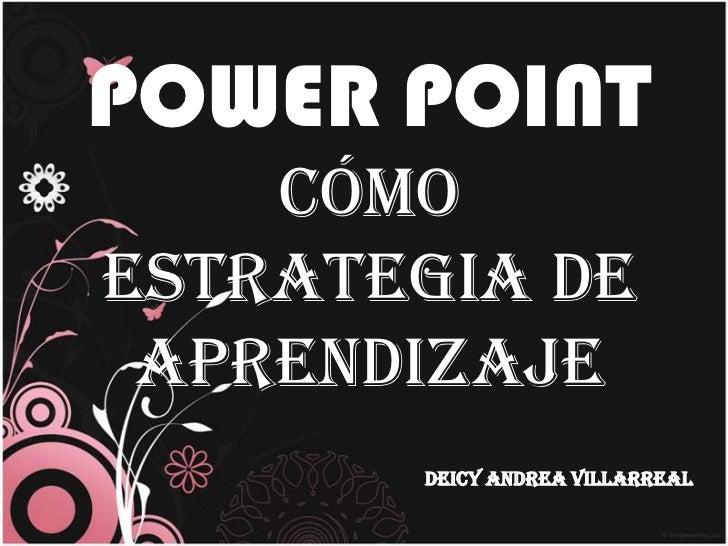 POWER POINT    cómoestrategia de aprendizaje       DEICY ANDREA VILLARREAL