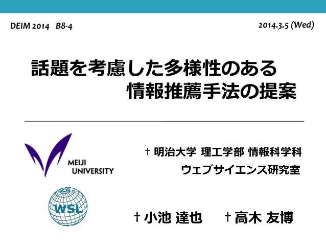 DEIM 2014 B8-4  2014.3.5 (Wed)  話題を考慮した多様性のある 情報推薦手法の提案 †明治大学 理工学部 情報科学科