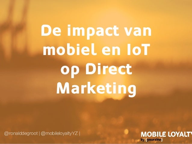De impact van mobiel en IoT op Direct Marketing @ronalddegroot | @mobileloyaltyYZ |