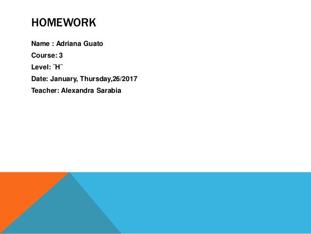 HOMEWORK Name : Adriana Guato Course: 3 Level: ¨H¨ Date: January, Thursday,26/2017 Teacher: Alexandra Sarabia