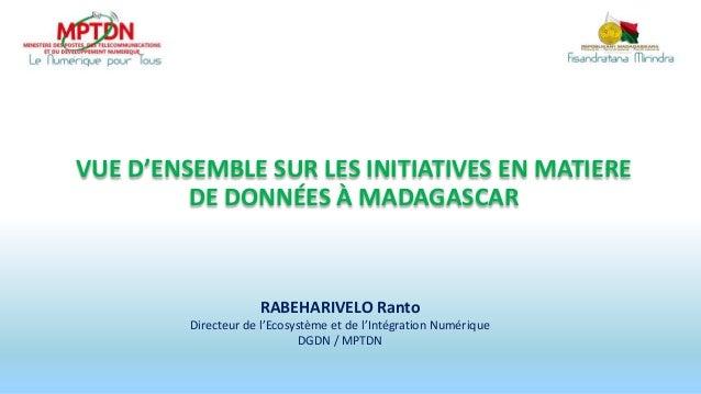 VUE D'ENSEMBLE SUR LES INITIATIVES EN MATIERE DE DONNÉES À MADAGASCAR RABEHARIVELO Ranto Directeur de l'Ecosystème et de l...