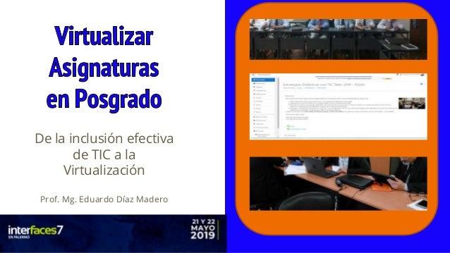 Prof. Mg. Eduardo Díaz Madero – eduardoprofe@yahoo.com.ar - @EduardoprofeDM De la inclusión efectiva de TIC a la Virtualiz...