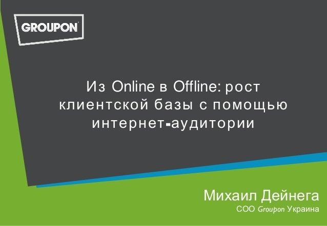 Из Online в Offline: ростклиентской базы с помощью-интернет аудиторииМихаил ДейнегаСОО Groupon Украина