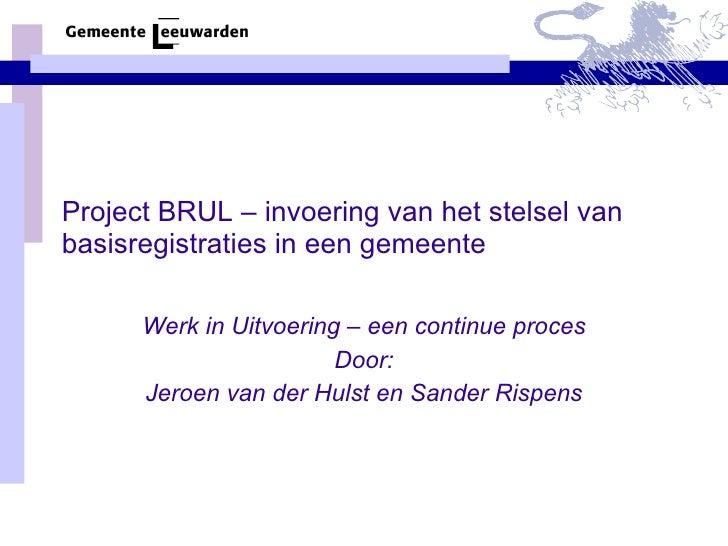 Project BRUL – invoering van het stelsel van basisregistraties in een gemeente Werk in Uitvoering – een continue proces Do...