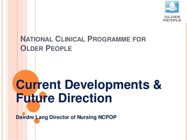 NATIONAL CLINICAL PROGRAMME FOR OLDER PEOPLE Current Developments & Future Direction Deirdre Lang Director of Nursing NCPOP