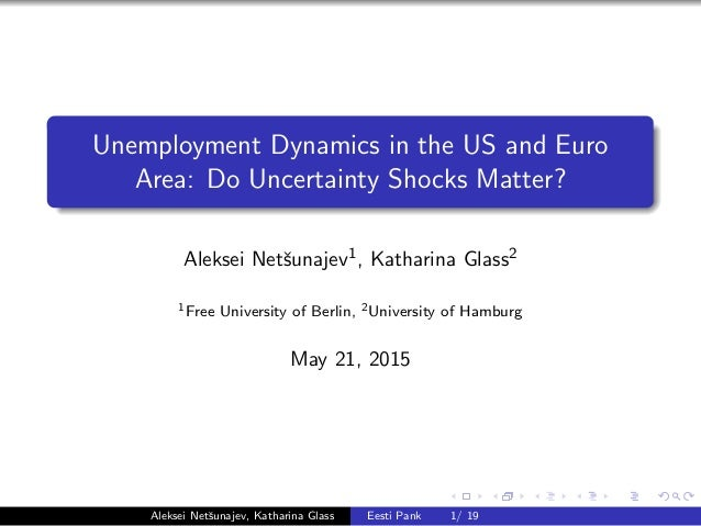 Unemployment Dynamics in the US and Euro Area: Do Uncertainty Shocks Matter? Aleksei Netˇsunajev1, Katharina Glass2 1Free ...