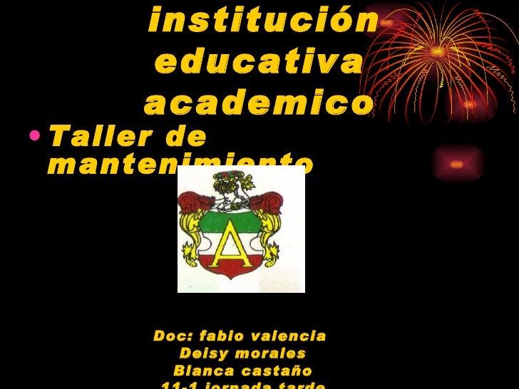 institución educativa academico <ul><li>Taller de mantenimiento </li></ul><ul><li>Doc: fabio valencia  </li></ul><ul><li>D...