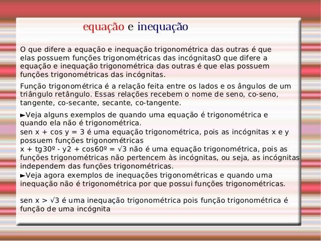 equação e inequação O que difere a equação e inequação trigonométrica das outras é que elas possuem funções trigonométrica...