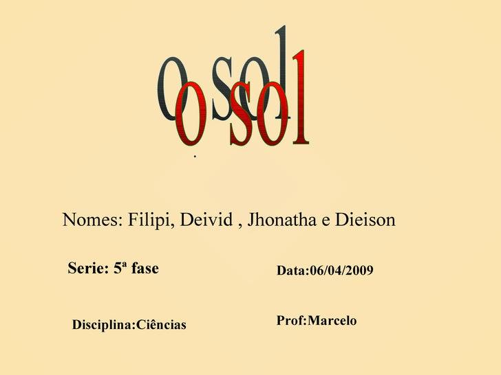 o sol Nomes: Filipi, Deivid , Jhonatha e Dieison Serie: 5ª fase Data:06/04/2009 Disciplina:Ciências . Prof:Marcelo