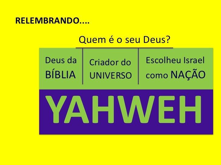 RELEMBRANDO....               Quem é o seu Deus?     Deus da     Criador do   Escolheu Israel     BÍBLIA      UNIVERSO    ...
