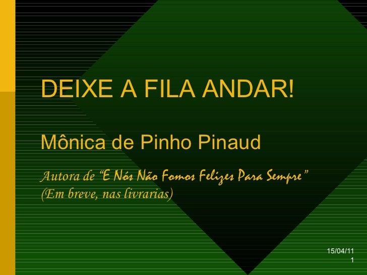 """DEIXE A FILA   ANDAR ! Mônica de Pinho Pinaud Autora de """" E Nós Não Fomos Felizes Para Sempre """" (Em breve, nas livrarias)"""