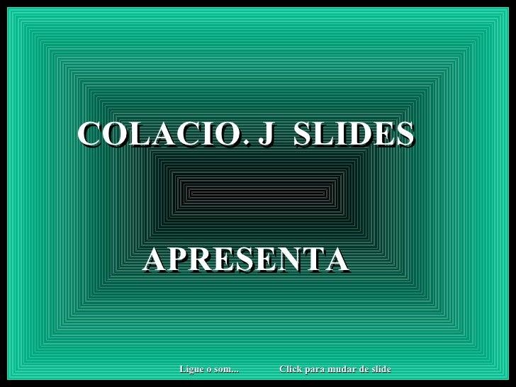 COLACIO. J  SLIDES APRESENTA Click para mudar de slide Ligue o som...