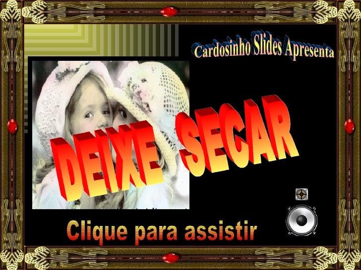 Cardosinho Slides Apresenta DEIXE  SECAR Clique para assistir