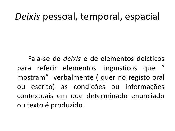 Deixis pessoal, temporal, espacial<br />Fala-se de deixise de elementos deícticos para referir elementos linguísticos que ...