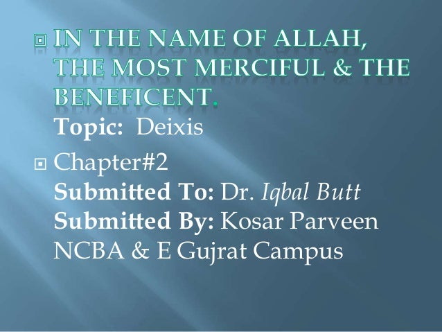 Topic: Deixis  Chapter#2 Submitted To: Dr. Iqbal Butt Submitted By: Kosar Parveen NCBA & E Gujrat Campus