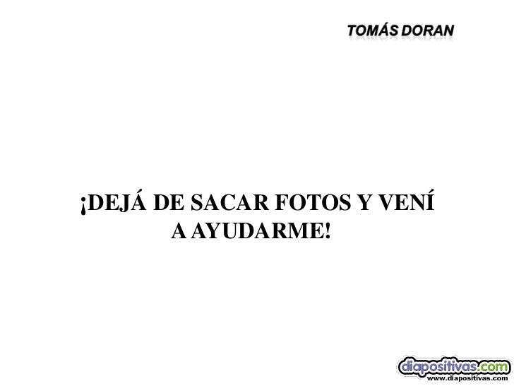 DIA 3                          ¡DEJÁ DE SACAR FOTOS Y VENÍ                                A AYUDARME!sonialilianafio@yahoo...