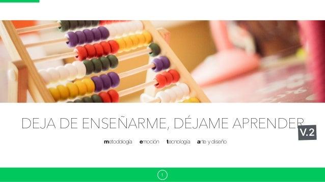 DEJA DE ENSEÑARME, DÉJAME APRENDER 1 ◉ metodología ◉ emoción ◉ tecnología ◉ arte y diseño V.2
