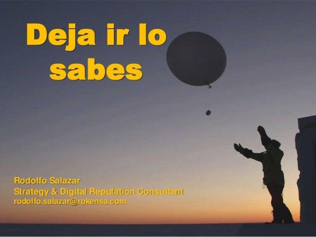 Rodolfo Salazar Strategy & Digital Reputation Consultant rodolfo.salazar@rokensa.com Deja ir lo sabes