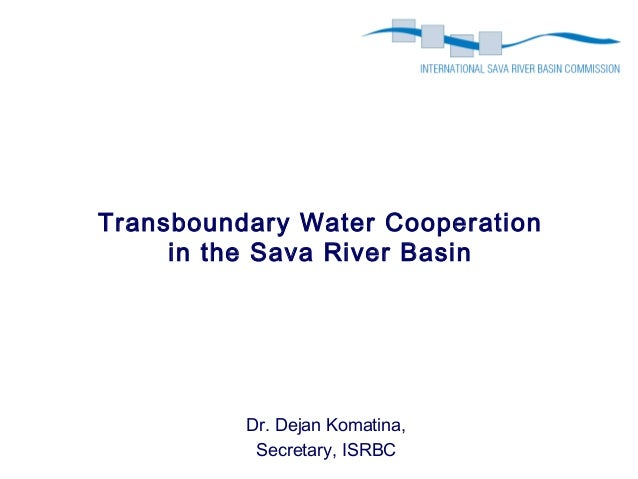 Transboundary Water Cooperation     in the Sava River Basin          Dr. Dejan Komatina,           Secretary, ISRBC