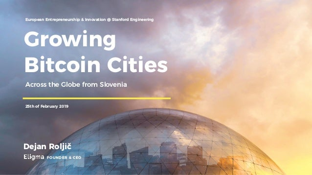 Growing Bitcoin Cities Dejan Roljič FOUNDER & CEO European Entrepreneurship & Innovation @ Stanford Engineering 25th of Fe...